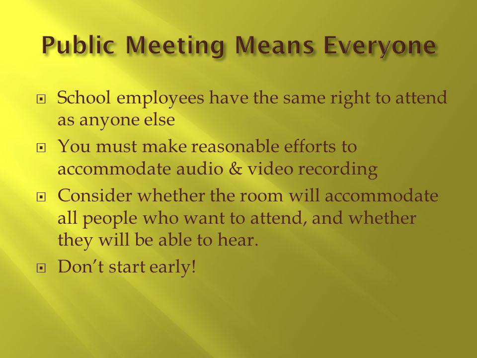 School employees have the same right to attend as anyone else You must make reasonable efforts to accommodate audio & video recording Consider whether