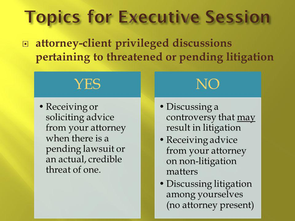 attorney-client privileged discussions pertaining to threatened or pending litigation YES Receiving or soliciting advice from your attorney when there is a pending lawsuit or an actual, credible threat of one.