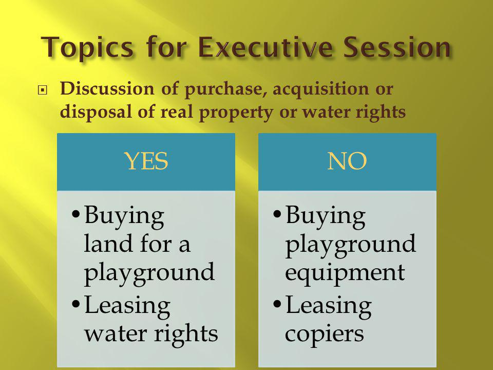 Discussion of purchase, acquisition or disposal of real property or water rights YES Buying land for a playground Leasing water rights NO Buying playg