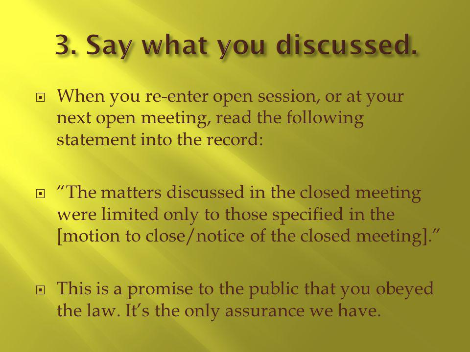 When you re-enter open session, or at your next open meeting, read the following statement into the record: The matters discussed in the closed meeting were limited only to those specified in the [motion to close/notice of the closed meeting].