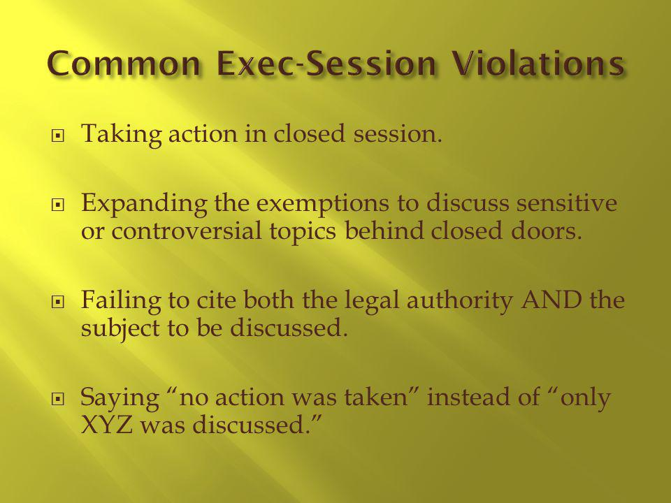 Taking action in closed session. Expanding the exemptions to discuss sensitive or controversial topics behind closed doors. Failing to cite both the l