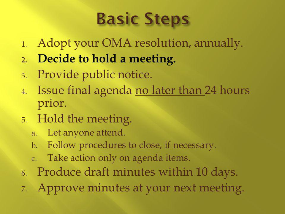 1. Adopt your OMA resolution, annually. 2. Decide to hold a meeting. 3. Provide public notice. 4. Issue final agenda no later than 24 hours prior. 5.