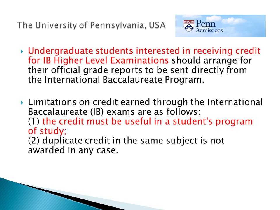 Undergraduate students interested in receiving credit for IB Higher Level Examinations should arrange for their official grade reports to be sent directly from the International Baccalaureate Program.