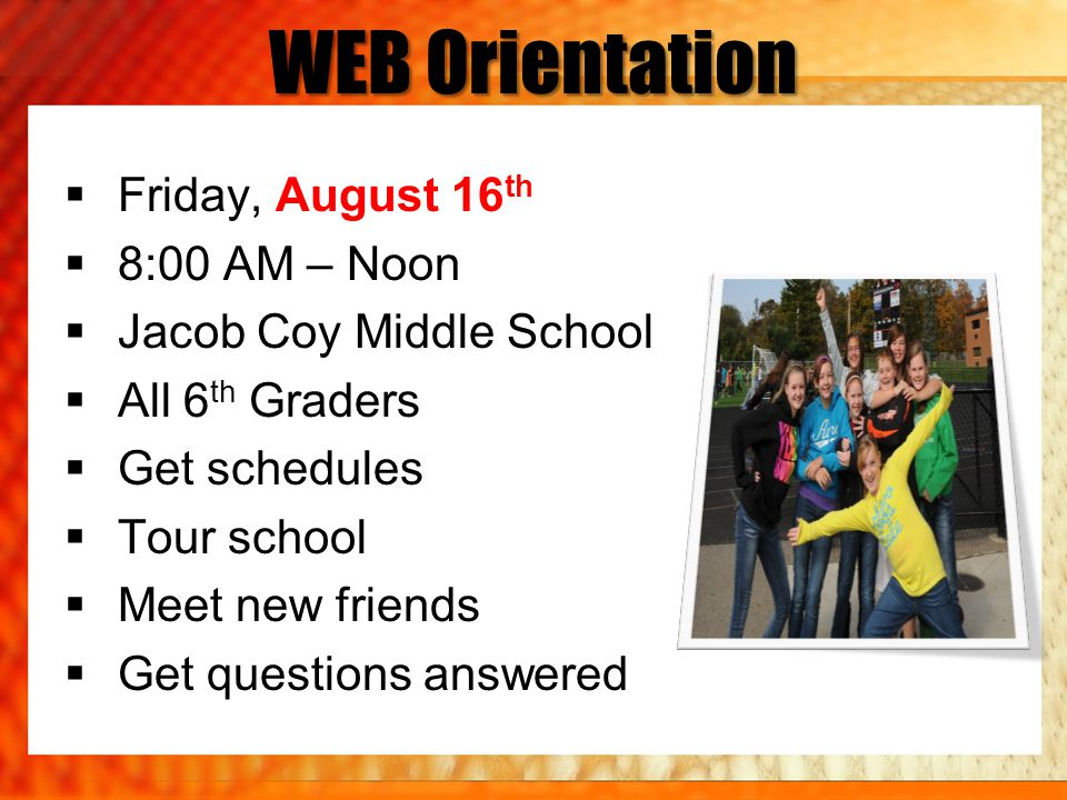 WEB Orientation Friday, August 16 th 8:00 AM – Noon Jacob Coy Middle School All 6 th Graders Get schedules Tour school Meet new friends Get questions