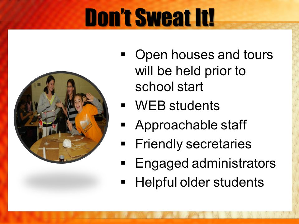 Dont Sweat It! Open houses and tours will be held prior to school start WEB students Approachable staff Friendly secretaries Engaged administrators He