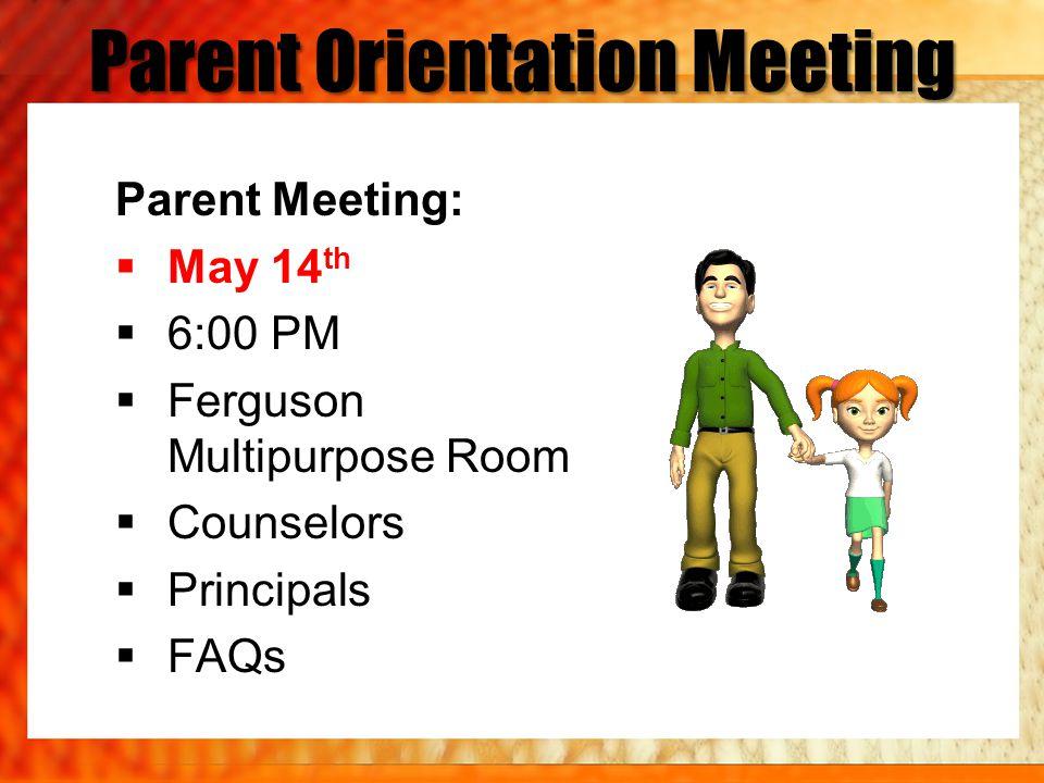 Parent Orientation Meeting Parent Meeting: May 14 th 6:00 PM Ferguson Multipurpose Room Counselors Principals FAQs