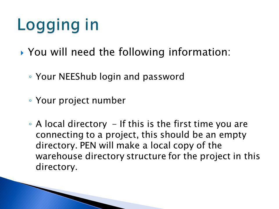 You will need the following information: Your NEEShub login and password Your project number A local directory - If this is the first time you are connecting to a project, this should be an empty directory.