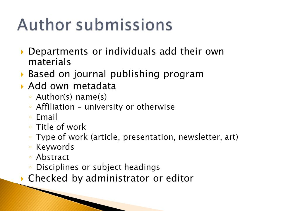 Departments or individuals add their own materials Based on journal publishing program Add own metadata Author(s) name(s) Affiliation – university or otherwise Email Title of work Type of work (article, presentation, newsletter, art) Keywords Abstract Disciplines or subject headings Checked by administrator or editor