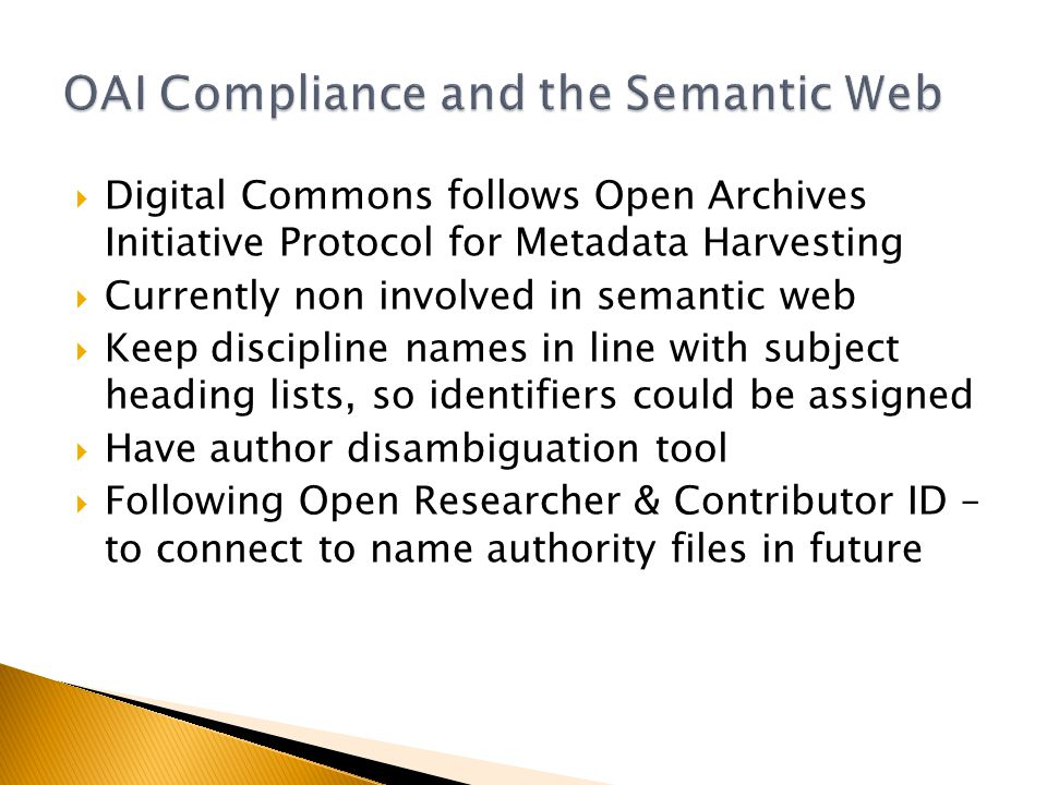 Digital Commons follows Open Archives Initiative Protocol for Metadata Harvesting Currently non involved in semantic web Keep discipline names in line with subject heading lists, so identifiers could be assigned Have author disambiguation tool Following Open Researcher & Contributor ID – to connect to name authority files in future