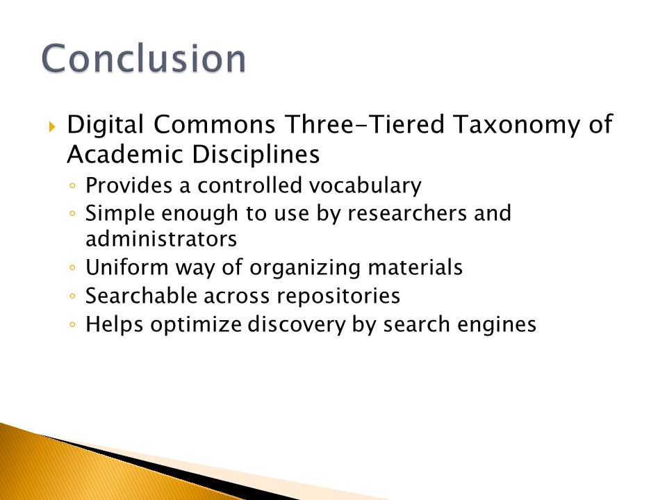 Digital Commons Three-Tiered Taxonomy of Academic Disciplines Provides a controlled vocabulary Simple enough to use by researchers and administrators