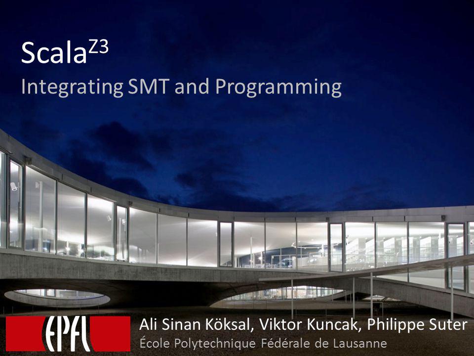 Scala Z3 Integrating SMT and Programming Ali Sinan Köksal, Viktor Kuncak, Philippe Suter École Polytechnique Fédérale de Lausanne