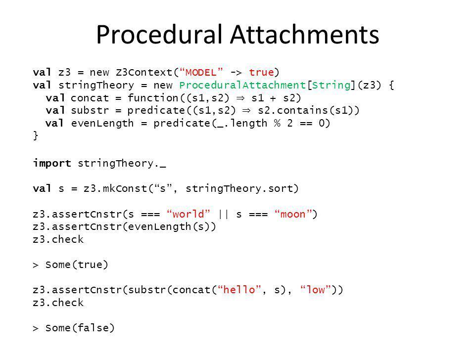 Procedural Attachments import stringTheory._ val s = z3.mkConst(s, stringTheory.sort) z3.assertCnstr(s === world || s === moon) z3.assertCnstr(evenLen