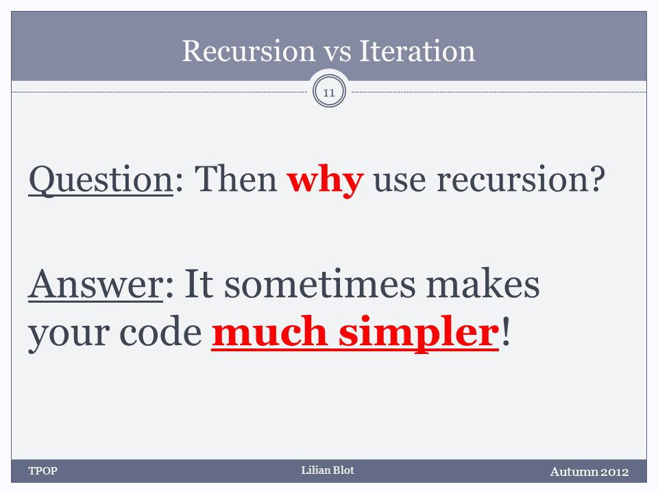 Lilian Blot Recursion vs Iteration Question: Then why use recursion.