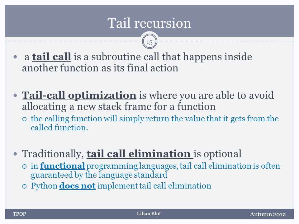 Lilian Blot Tail recursion a tail call is a subroutine call that happens inside another function as its final action Tail-call optimization is where you are able to avoid allocating a new stack frame for a function the calling function will simply return the value that it gets from the called function.