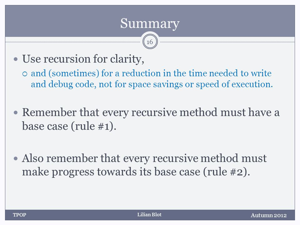 Lilian Blot Summary Use recursion for clarity, and (sometimes) for a reduction in the time needed to write and debug code, not for space savings or speed of execution.