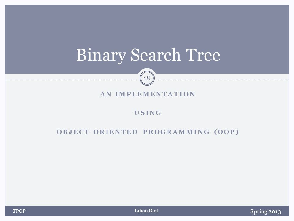 Lilian Blot AN IMPLEMENTATION USING OBJECT ORIENTED PROGRAMMING (OOP) Binary Search Tree TPOP 18 Spring 2013