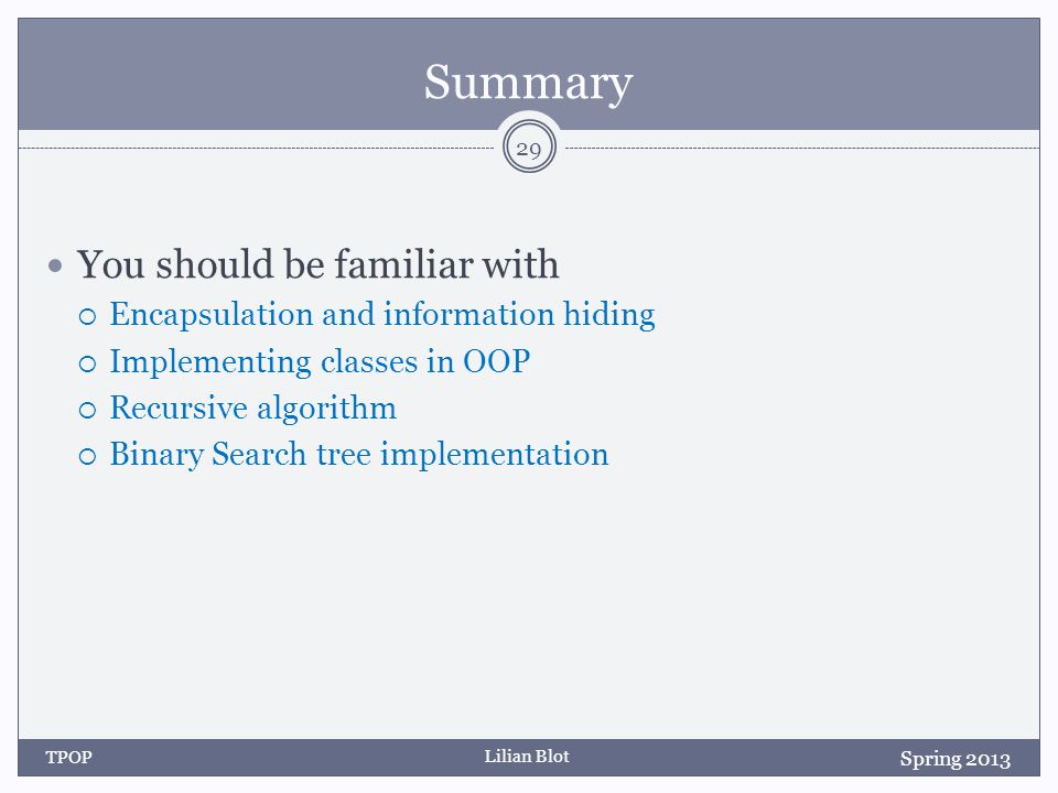 Lilian Blot Summary You should be familiar with Encapsulation and information hiding Implementing classes in OOP Recursive algorithm Binary Search tree implementation TPOP 29 Spring 2013
