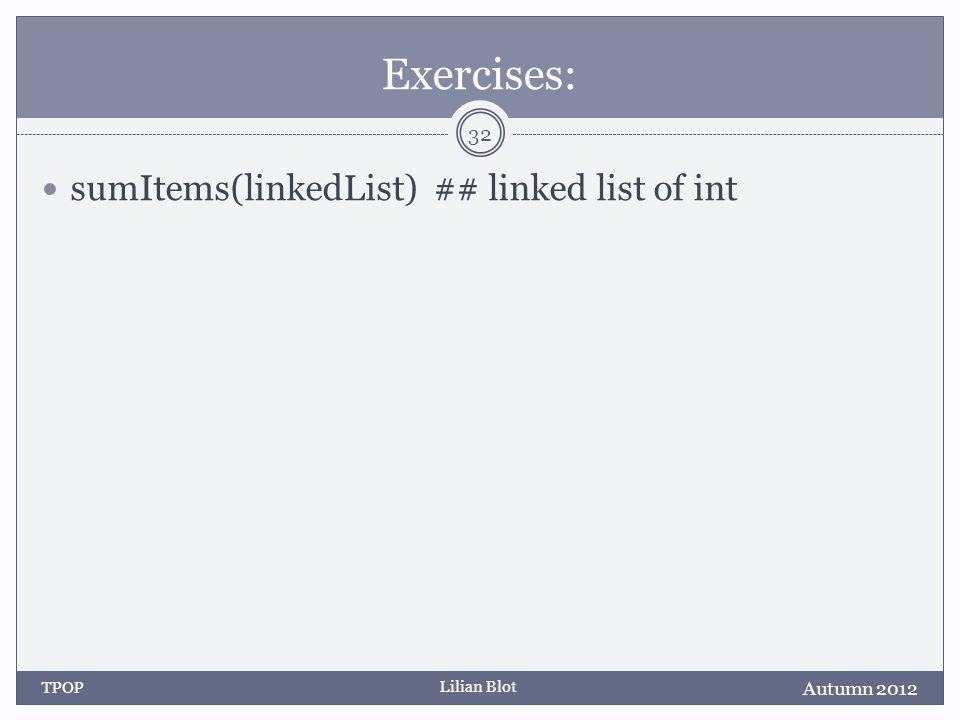 Lilian Blot Exercises: sumItems(linkedList) ## linked list of int Autumn 2012 TPOP 32