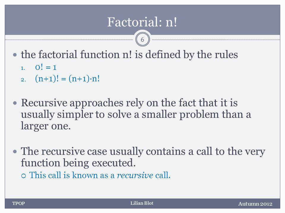 Lilian Blot Summary Every recursive function can be written as an iterative function Recursion is often simple and elegant, can be efficient, and tends to be underutilized.