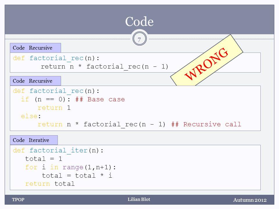 Lilian Blot def factorial_rec(n): return n * factorial_rec(n - 1) Code Recursive Code WRONG Autumn 2012 TPOP 7 def factorial_rec(n): if (n == 0): ## Base case return 1 else: return n * factorial_rec(n - 1) ## Recursive call Code Recursive def factorial_iter(n): total = 1 for i in range(1,n+1): total = total * i return total Code Iterative