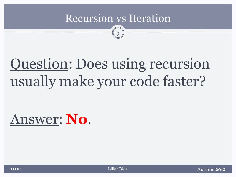 Lilian Blot Recursion vs Iteration Question: Does using recursion usually use less memory.
