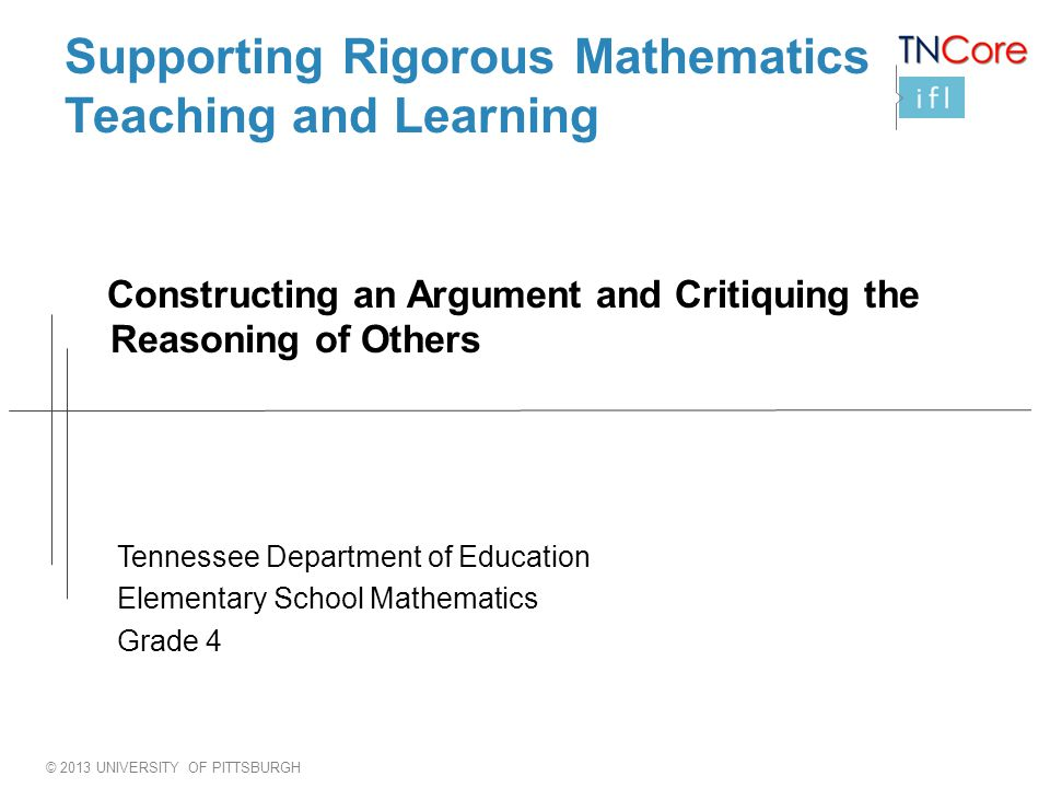 © 2013 UNIVERSITY OF PITTSBURGH Supporting Rigorous Mathematics Teaching and Learning Constructing an Argument and Critiquing the Reasoning of Others Tennessee Department of Education Elementary School Mathematics Grade 4