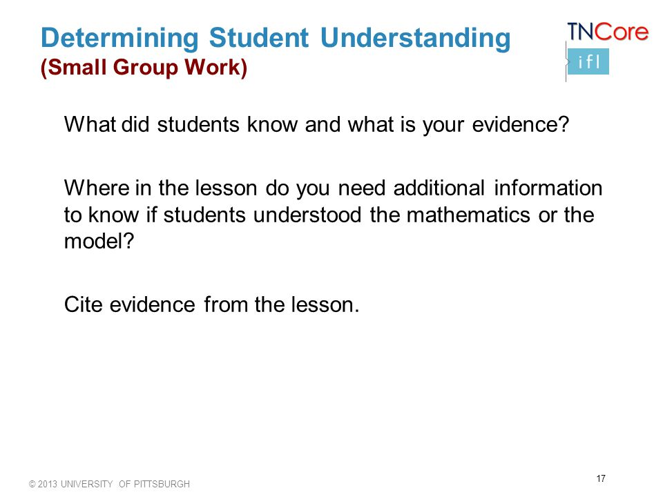 © 2013 UNIVERSITY OF PITTSBURGH Determining Student Understanding (Small Group Work) What did students know and what is your evidence.