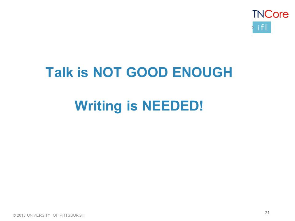 © 2013 UNIVERSITY OF PITTSBURGH Talk is NOT GOOD ENOUGH Writing is NEEDED! 21