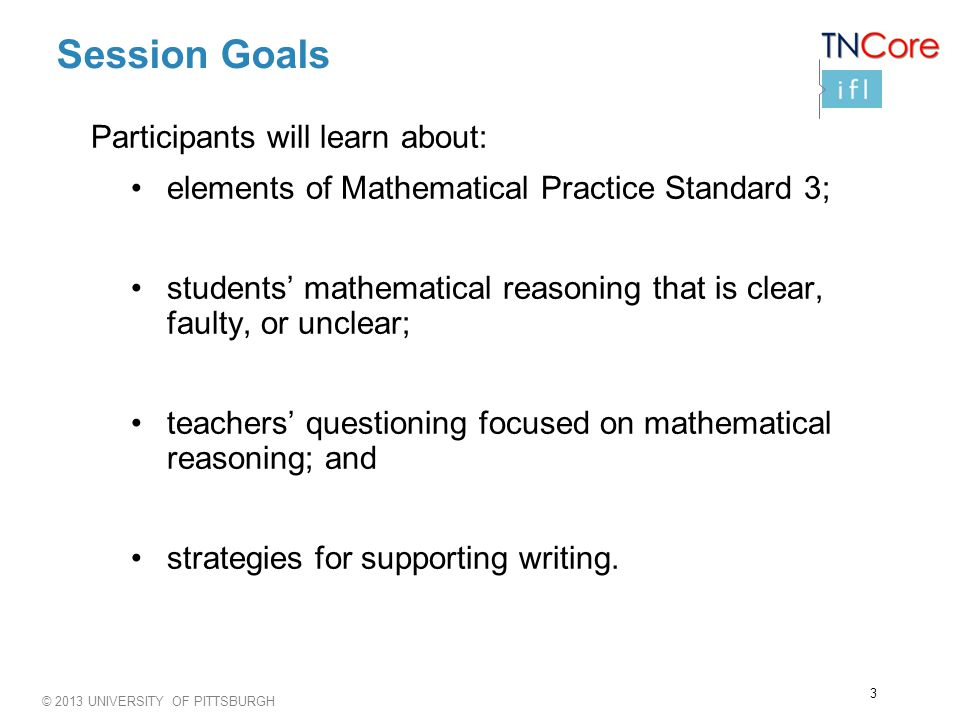 © 2013 UNIVERSITY OF PITTSBURGH Session Goals Participants will learn about: elements of Mathematical Practice Standard 3; students mathematical reasoning that is clear, faulty, or unclear; teachers questioning focused on mathematical reasoning; and strategies for supporting writing.
