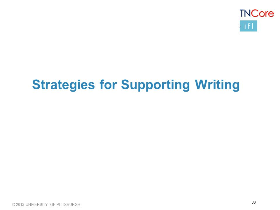 © 2013 UNIVERSITY OF PITTSBURGH Strategies for Supporting Writing 38