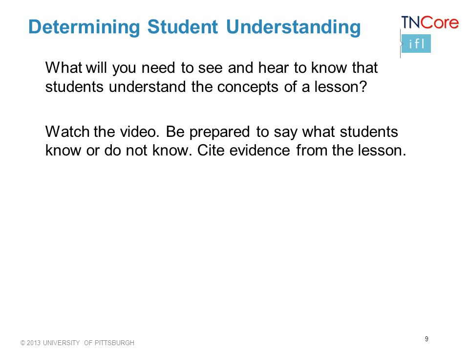 © 2013 UNIVERSITY OF PITTSBURGH Determining Student Understanding What will you need to see and hear to know that students understand the concepts of a lesson.