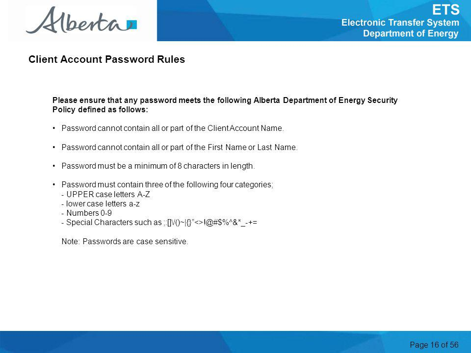 Page 16 of 56 Please ensure that any password meets the following Alberta Department of Energy Security Policy defined as follows: Password cannot contain all or part of the Client Account Name.