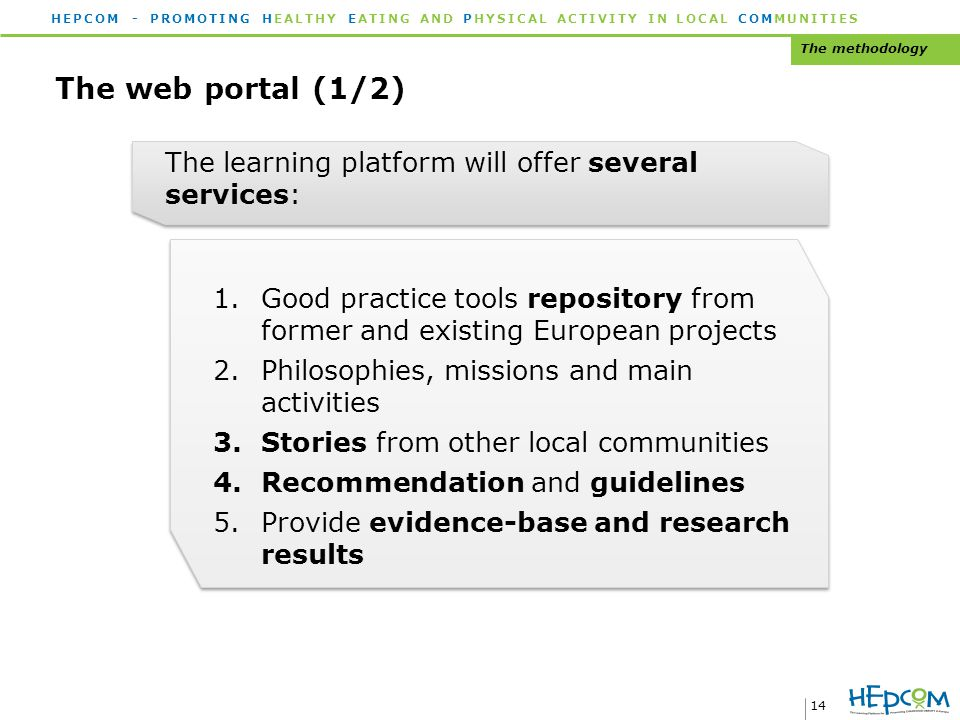HEPCOM - PROMOTING HEALTHY EATING AND PHYSICAL ACTIVITY IN LOCAL COMMUNITIES 14 The web portal (1/2) The methodology The learning platform will offer several services: 1.Good practice tools repository from former and existing European projects 2.Philosophies, missions and main activities 3.Stories from other local communities 4.Recommendation and guidelines 5.Provide evidence-base and research results