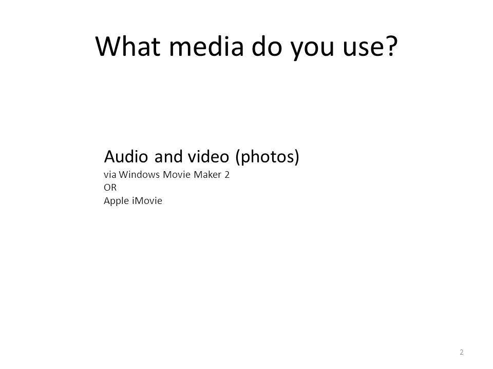 What media do you use? 2 Audio and video (photos) via Windows Movie Maker 2 OR Apple iMovie