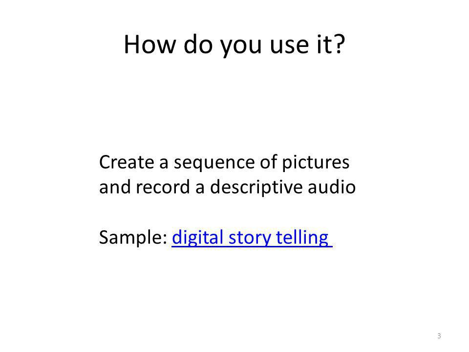 How do you use it? 3 Create a sequence of pictures and record a descriptive audio Sample: digital story tellingdigital story telling
