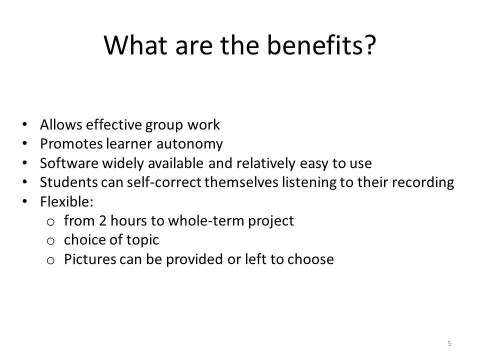 What are the benefits? 5 Allows effective group work Promotes learner autonomy Software widely available and relatively easy to use Students can self-