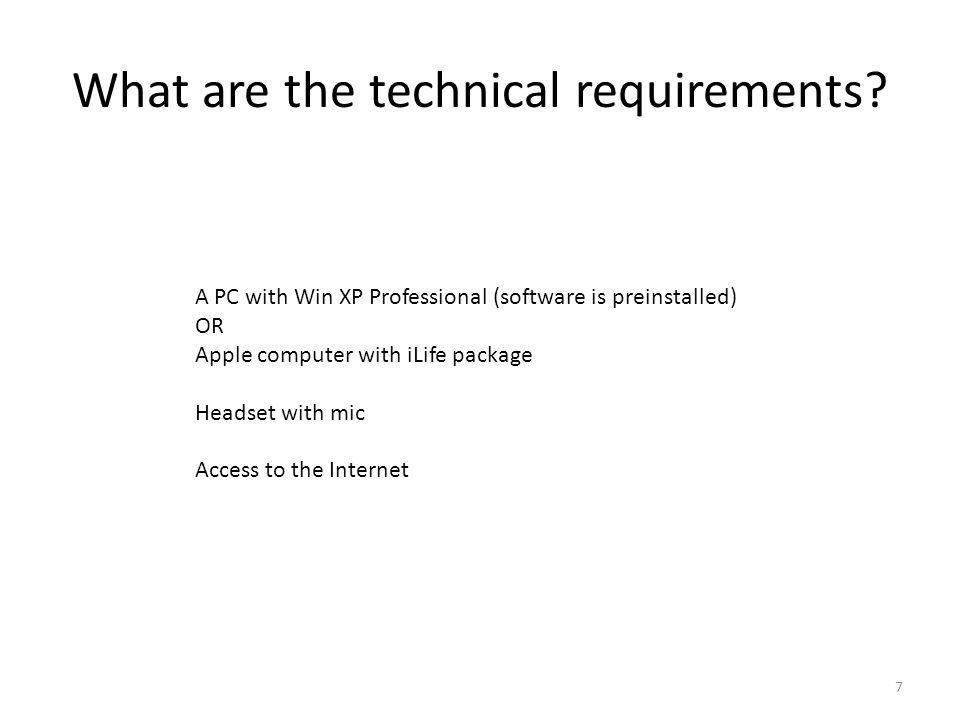 What are the technical requirements? 7 A PC with Win XP Professional (software is preinstalled) OR Apple computer with iLife package Headset with mic