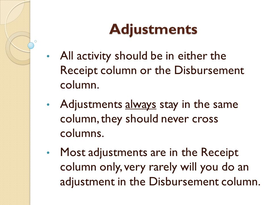 Adjustments All activity should be in either the Receipt column or the Disbursement column.