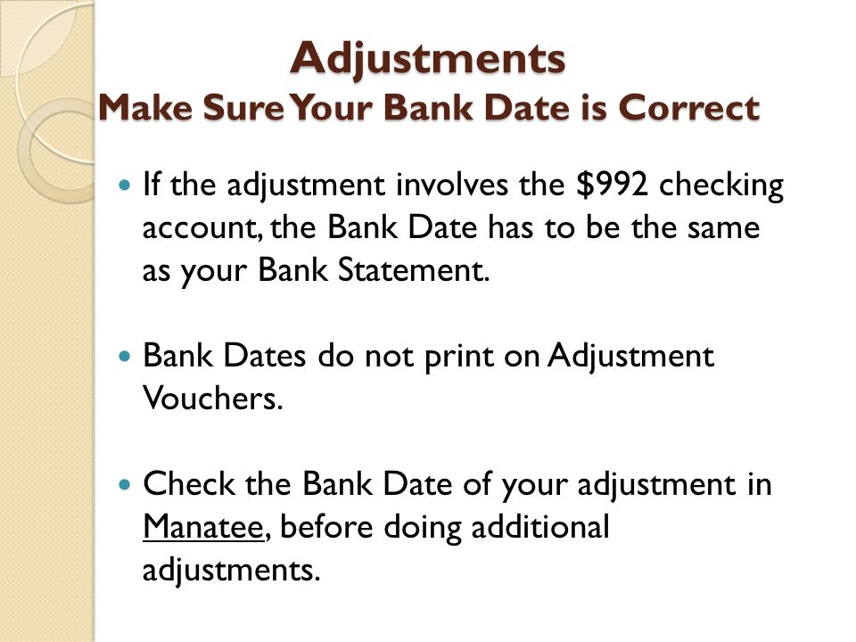 Adjustments Make Sure Your Bank Date is Correct If the adjustment involves the $992 checking account, the Bank Date has to be the same as your Bank Statement.