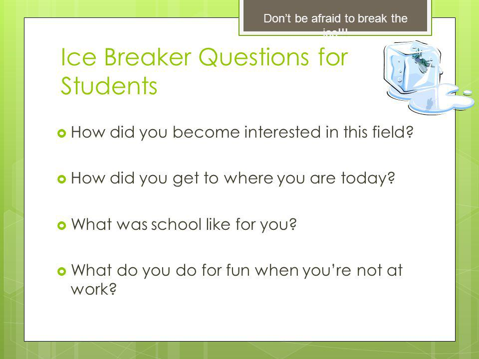 Ice Breaker Questions for Students How did you become interested in this field.