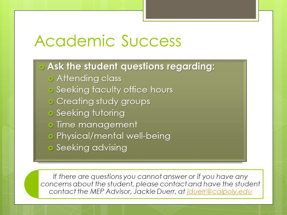 Academic Success Ask the student questions regarding: Ask the student questions regarding: Attending class Attending class Seeking faculty office hours Seeking faculty office hours Creating study groups Creating study groups Seeking tutoring Seeking tutoring Time management Time management Physical/mental well-being Physical/mental well-being Seeking advising Seeking advising If there are questions you cannot answer or if you have any concerns about the student, please contact and have the student contact the MEP Advisor, Jackie Duerr, at jduerr@calpoly.edujduerr@calpoly.edu