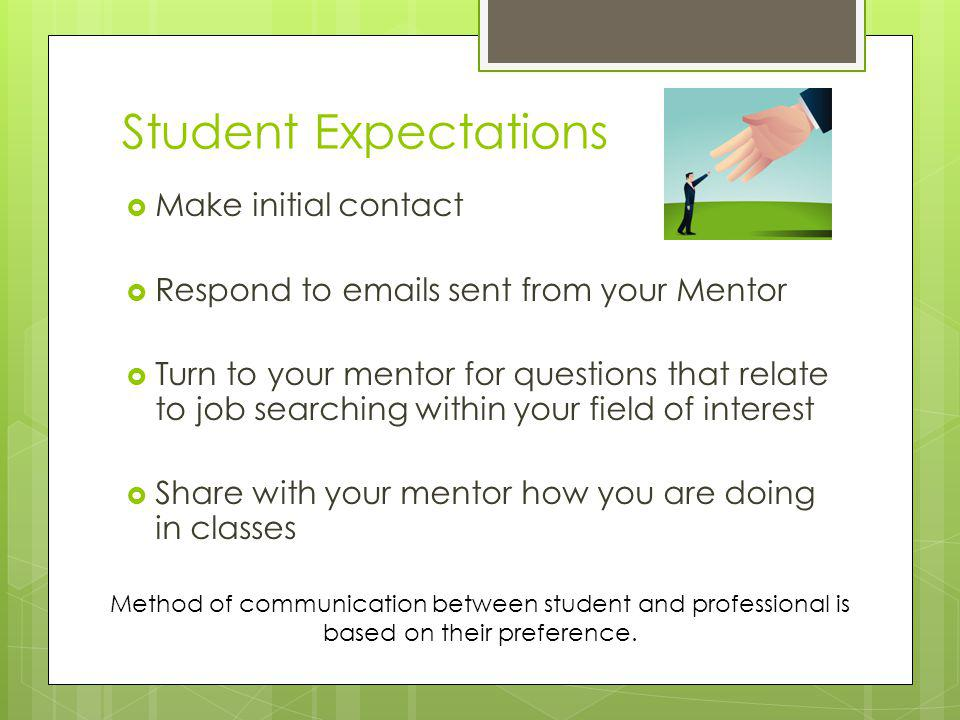 Student Expectations Make initial contact Respond to emails sent from your Mentor Turn to your mentor for questions that relate to job searching within your field of interest Share with your mentor how you are doing in classes Method of communication between student and professional is based on their preference.