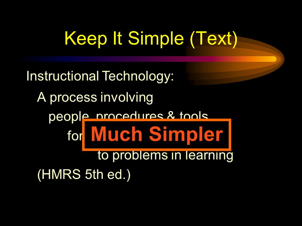 Keep It Simple (Text) Instructional Technology: A complex integrated process involving people, procedures, ideas, devices, and organization, for analyzing problems and devising, implementing, evaluating, and managing solutions to those problems in situations in which learning is purposive and controlled (HMRS 5th ed.) Too detailed !