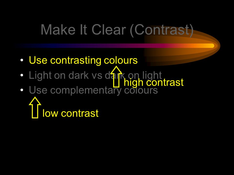 Make It Clear (Colours) Use contrasting colours Light on dark vs dark on light Use complementary colours