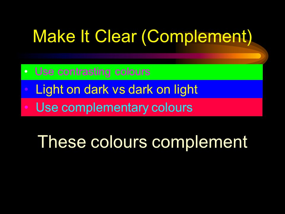 Make It Clear (Complement) Use contrasting colours Light on dark vs dark on light Use complementary colours These colours dominate your text