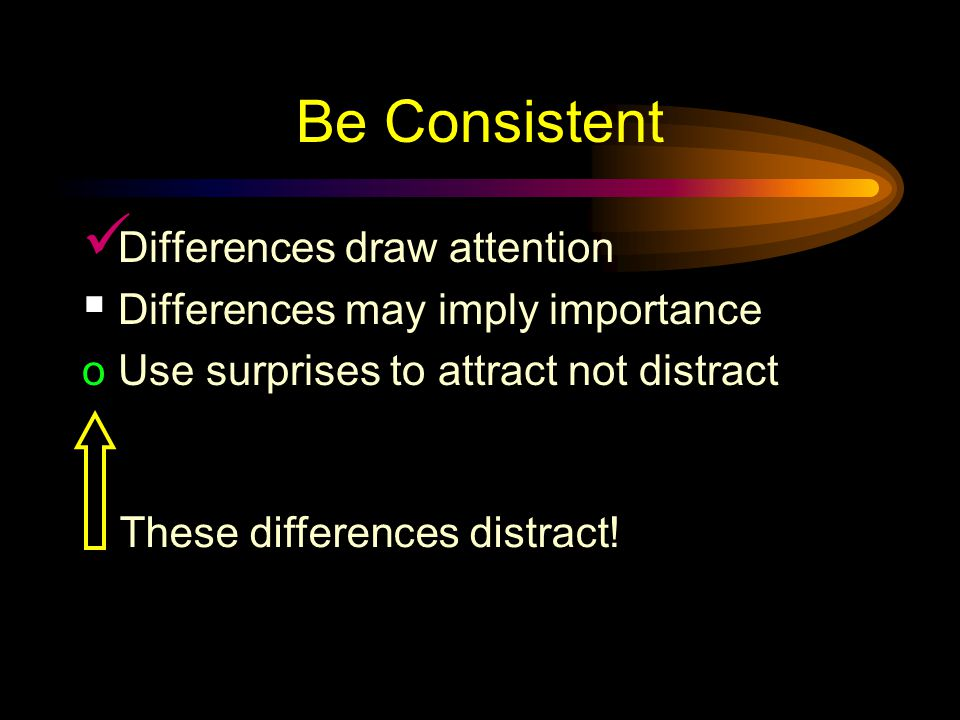 Be Consistent Differences draw attention Differences may imply importance Use surprises to attract not distract This tick draws attention