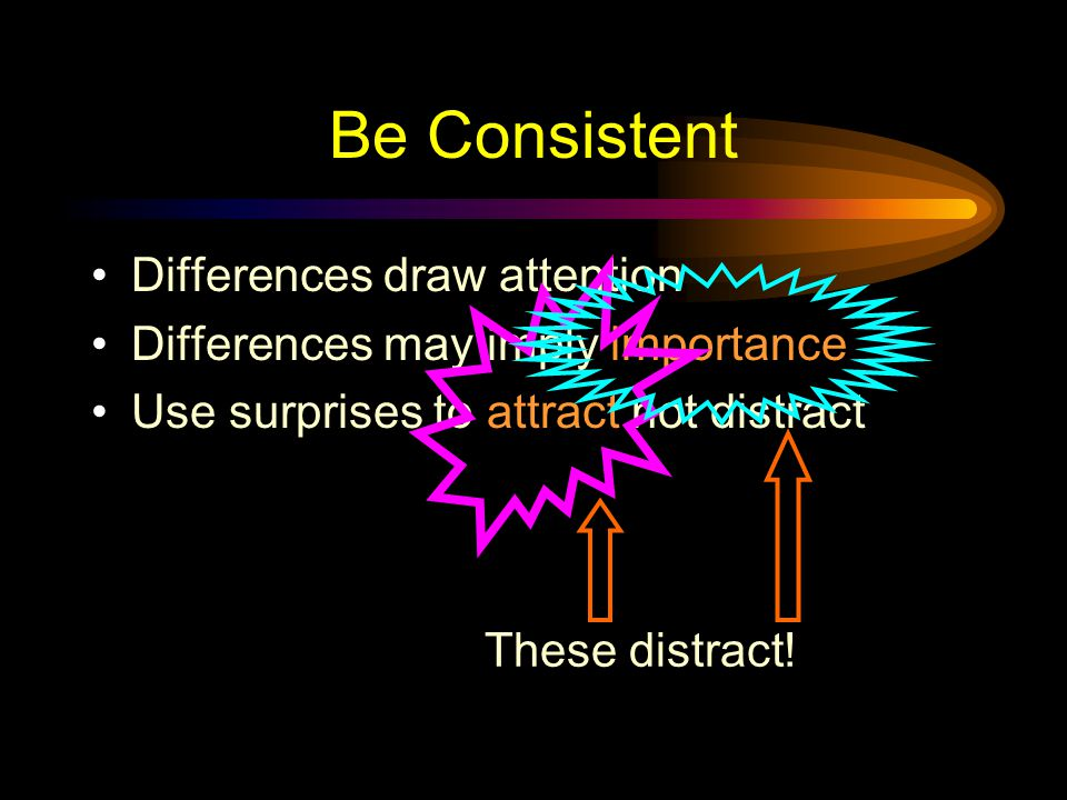 Be Consistent Differences draw attention Differences may imply importance Use surprises to attract not distract This surprise attracts