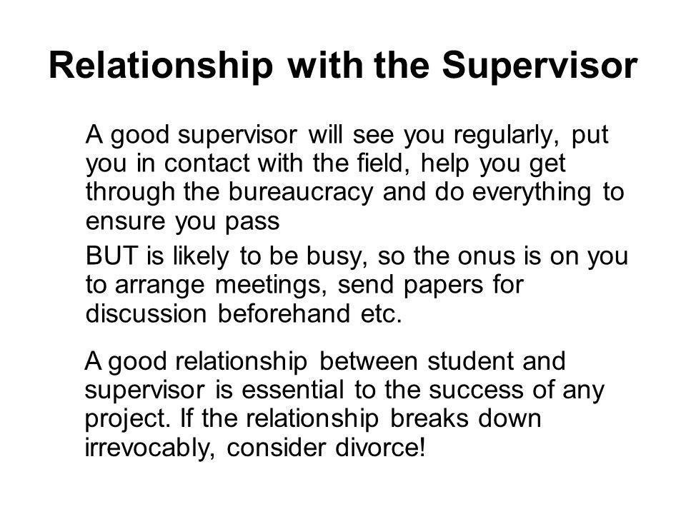 Relationship with the Supervisor A good supervisor will see you regularly, put you in contact with the field, help you get through the bureaucracy and