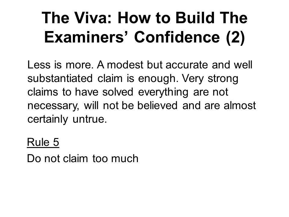 The Viva: How to Build The Examiners Confidence (2) Less is more. A modest but accurate and well substantiated claim is enough. Very strong claims to