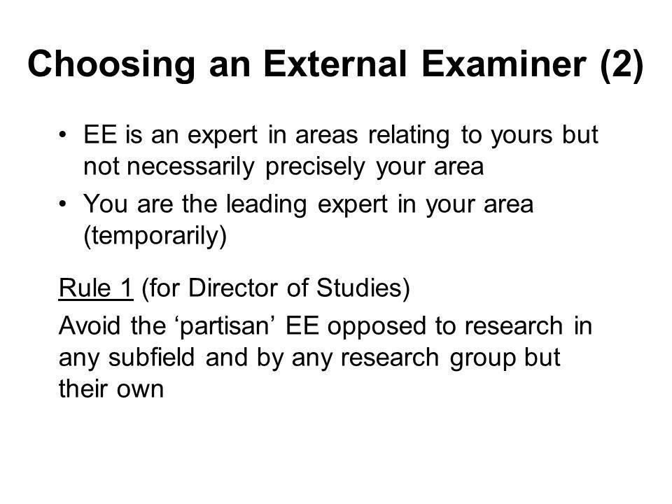 Choosing an External Examiner (2) EE is an expert in areas relating to yours but not necessarily precisely your area You are the leading expert in you